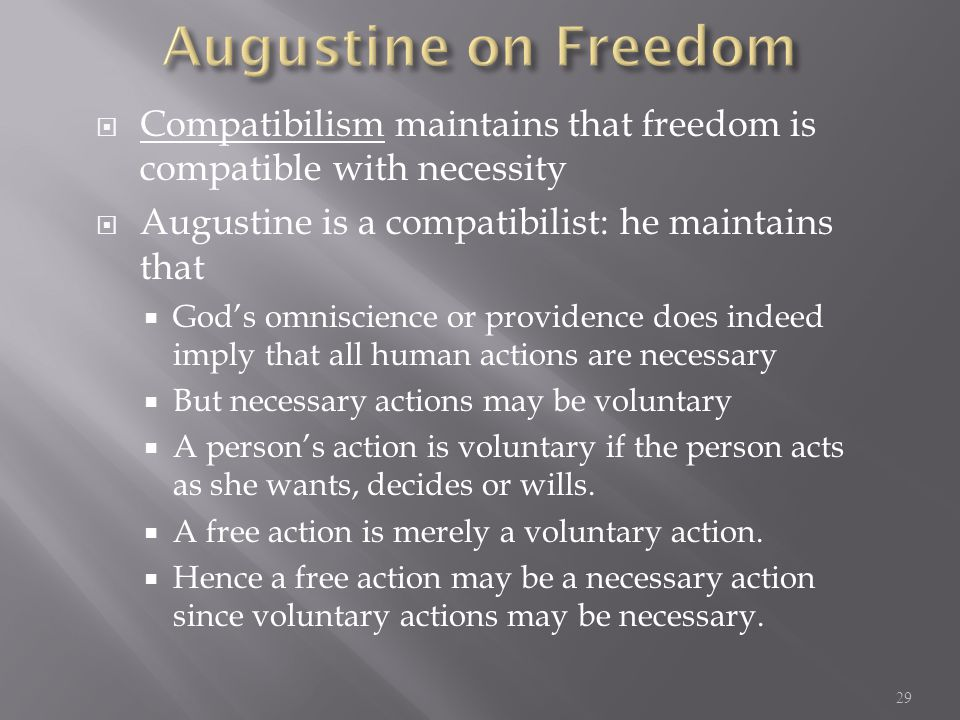 Compatibilism maintains that freedom is compatible with necessity  Augustine is a compatibilist: he maintains that  God's omniscience or providence does indeed imply that all human actions are necessary  But necessary actions may be voluntary  A person's action is voluntary if the person acts as she wants, decides or wills.