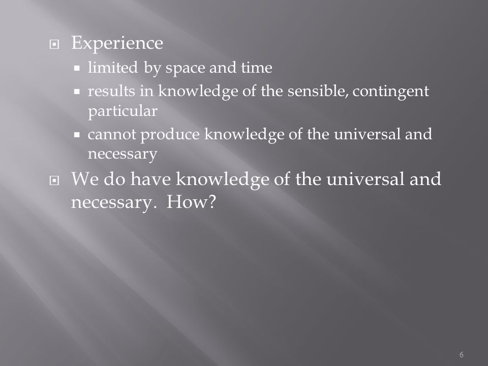  Experience  limited by space and time  results in knowledge of the sensible, contingent particular  cannot produce knowledge of the universal and necessary  We do have knowledge of the universal and necessary.