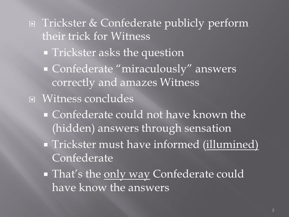  Trickster & Confederate publicly perform their trick for Witness  Trickster asks the question  Confederate miraculously answers correctly and amazes Witness  Witness concludes  Confederate could not have known the (hidden) answers through sensation  Trickster must have informed (illumined) Confederate  That's the only way Confederate could have know the answers 8