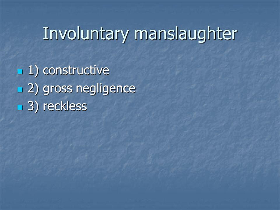 Involuntary manslaughter 1) constructive 1) constructive 2) gross negligence 2) gross negligence 3) reckless 3) reckless
