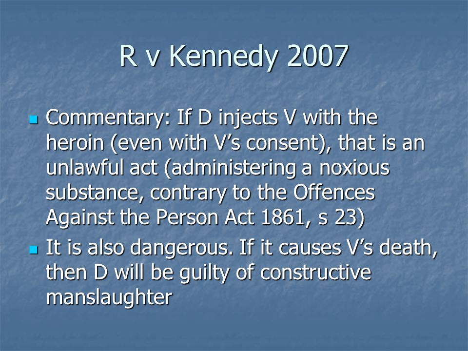 R v Kennedy 2007 Commentary: If D injects V with the heroin (even with V's consent), that is an unlawful act (administering a noxious substance, contrary to the Offences Against the Person Act 1861, s 23) Commentary: If D injects V with the heroin (even with V's consent), that is an unlawful act (administering a noxious substance, contrary to the Offences Against the Person Act 1861, s 23) It is also dangerous.