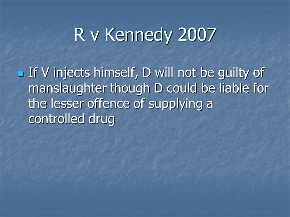 R v Kennedy 2007 If V injects himself, D will not be guilty of manslaughter though D could be liable for the lesser offence of supplying a controlled drug If V injects himself, D will not be guilty of manslaughter though D could be liable for the lesser offence of supplying a controlled drug