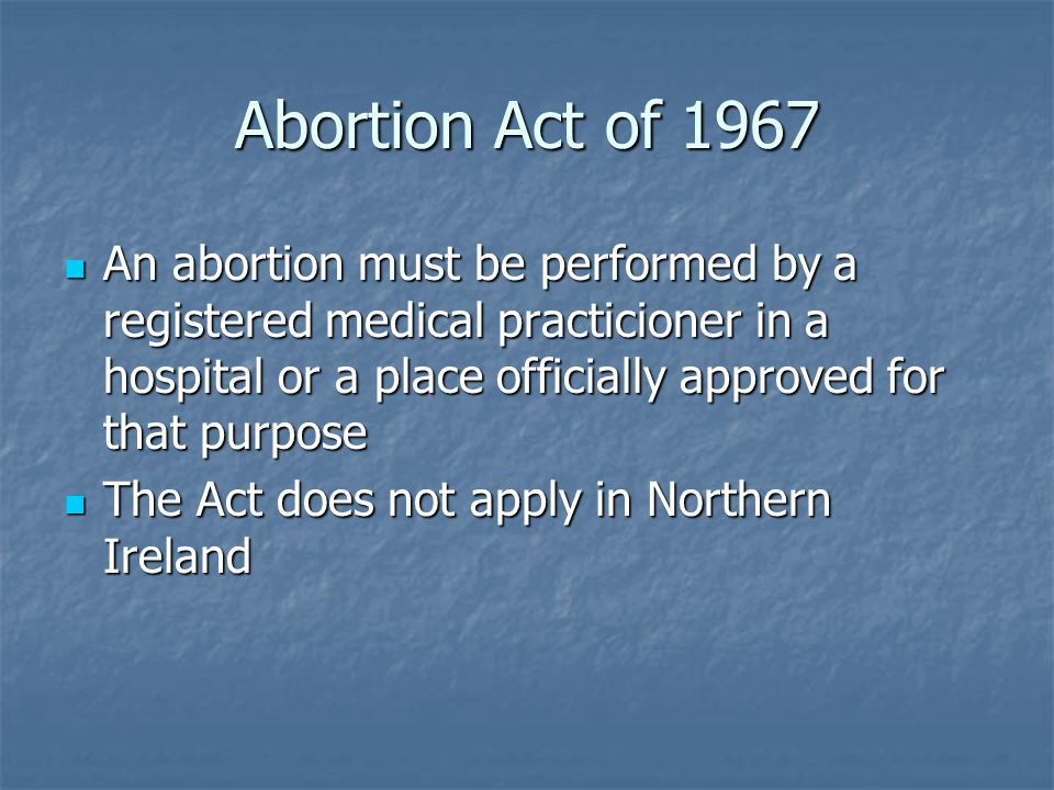 Abortion Act of 1967 An abortion must be performed by a registered medical practicioner in a hospital or a place officially approved for that purpose An abortion must be performed by a registered medical practicioner in a hospital or a place officially approved for that purpose The Act does not apply in Northern Ireland The Act does not apply in Northern Ireland