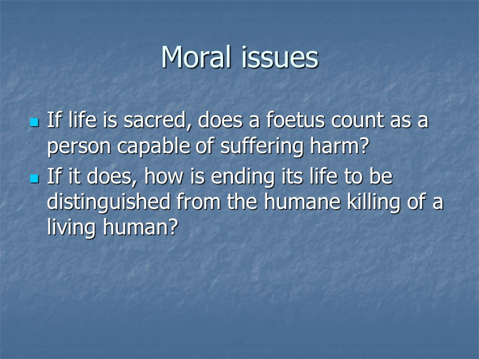 Moral issues If life is sacred, does a foetus count as a person capable of suffering harm.