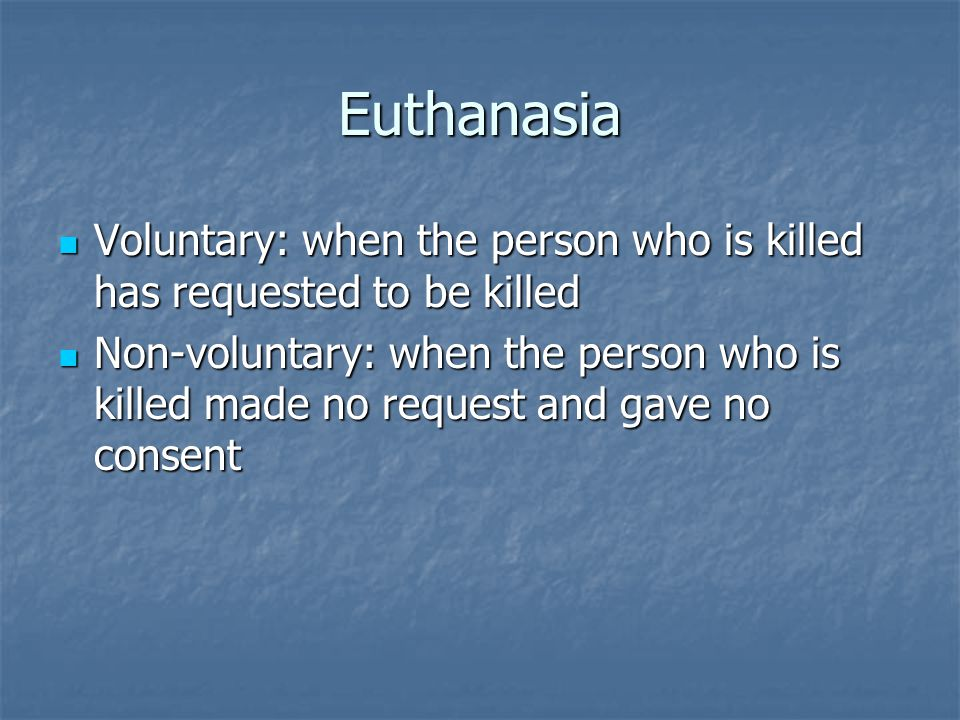 Euthanasia Voluntary: when the person who is killed has requested to be killed Voluntary: when the person who is killed has requested to be killed Non-voluntary: when the person who is killed made no request and gave no consent Non-voluntary: when the person who is killed made no request and gave no consent
