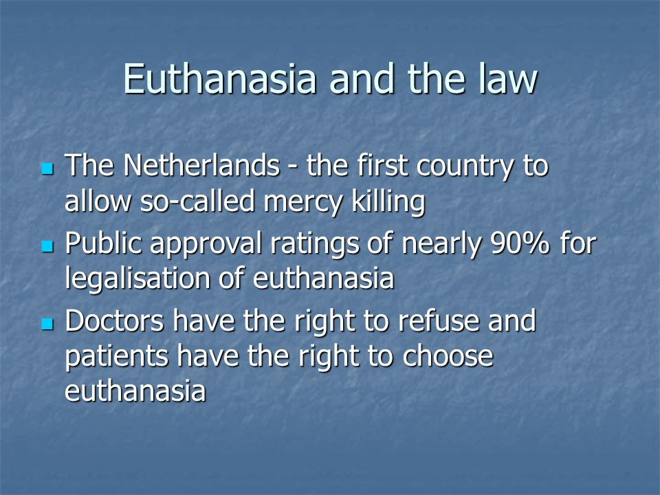 Euthanasia and the law The Netherlands - the first country to allow so-called mercy killing The Netherlands - the first country to allow so-called mercy killing Public approval ratings of nearly 90% for legalisation of euthanasia Public approval ratings of nearly 90% for legalisation of euthanasia Doctors have the right to refuse and patients have the right to choose euthanasia Doctors have the right to refuse and patients have the right to choose euthanasia