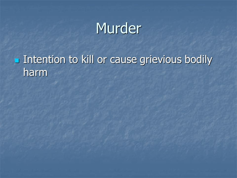 Murder Intention to kill or cause grievious bodily harm Intention to kill or cause grievious bodily harm