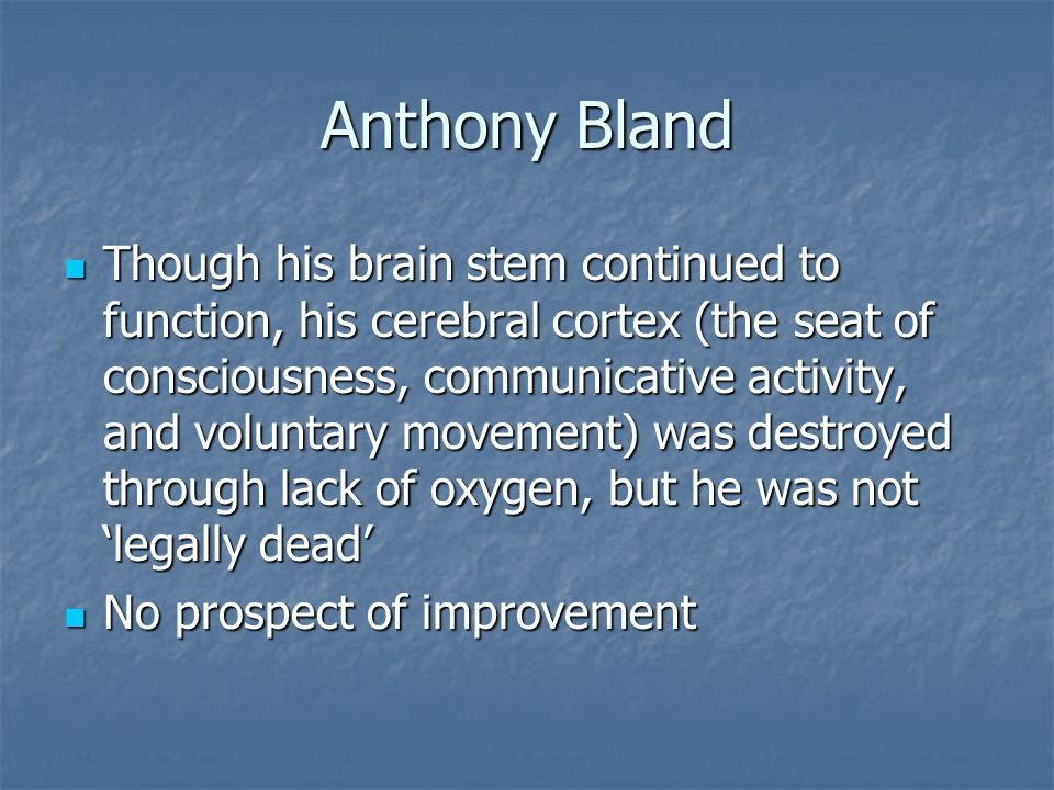 Anthony Bland Though his brain stem continued to function, his cerebral cortex (the seat of consciousness, communicative activity, and voluntary movement) was destroyed through lack of oxygen, but he was not 'legally dead' Though his brain stem continued to function, his cerebral cortex (the seat of consciousness, communicative activity, and voluntary movement) was destroyed through lack of oxygen, but he was not 'legally dead' No prospect of improvement No prospect of improvement