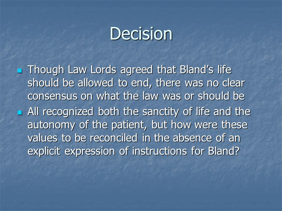 Decision Though Law Lords agreed that Bland's life should be allowed to end, there was no clear consensus on what the law was or should be Though Law Lords agreed that Bland's life should be allowed to end, there was no clear consensus on what the law was or should be All recognized both the sanctity of life and the autonomy of the patient, but how were these values to be reconciled in the absence of an explicit expression of instructions for Bland.