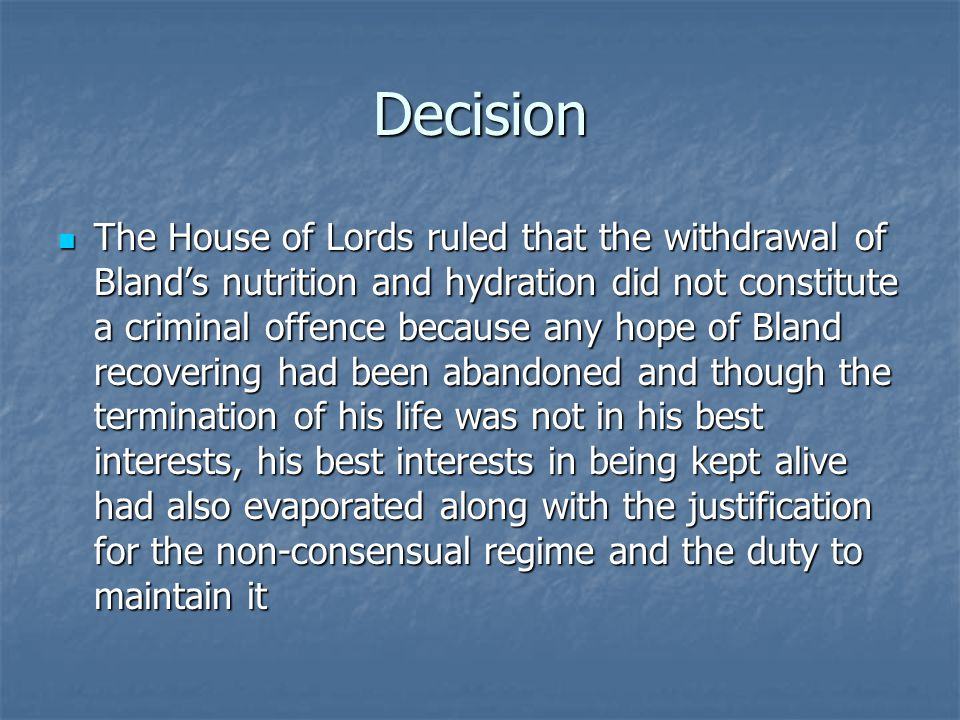Decision The House of Lords ruled that the withdrawal of Bland's nutrition and hydration did not constitute a criminal offence because any hope of Bland recovering had been abandoned and though the termination of his life was not in his best interests, his best interests in being kept alive had also evaporated along with the justification for the non-consensual regime and the duty to maintain it The House of Lords ruled that the withdrawal of Bland's nutrition and hydration did not constitute a criminal offence because any hope of Bland recovering had been abandoned and though the termination of his life was not in his best interests, his best interests in being kept alive had also evaporated along with the justification for the non-consensual regime and the duty to maintain it