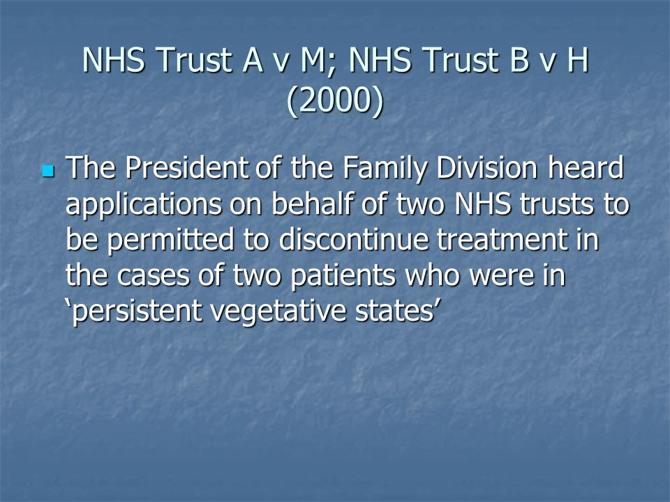 NHS Trust A v M; NHS Trust B v H (2000) The President of the Family Division heard applications on behalf of two NHS trusts to be permitted to discontinue treatment in the cases of two patients who were in 'persistent vegetative states' The President of the Family Division heard applications on behalf of two NHS trusts to be permitted to discontinue treatment in the cases of two patients who were in 'persistent vegetative states'
