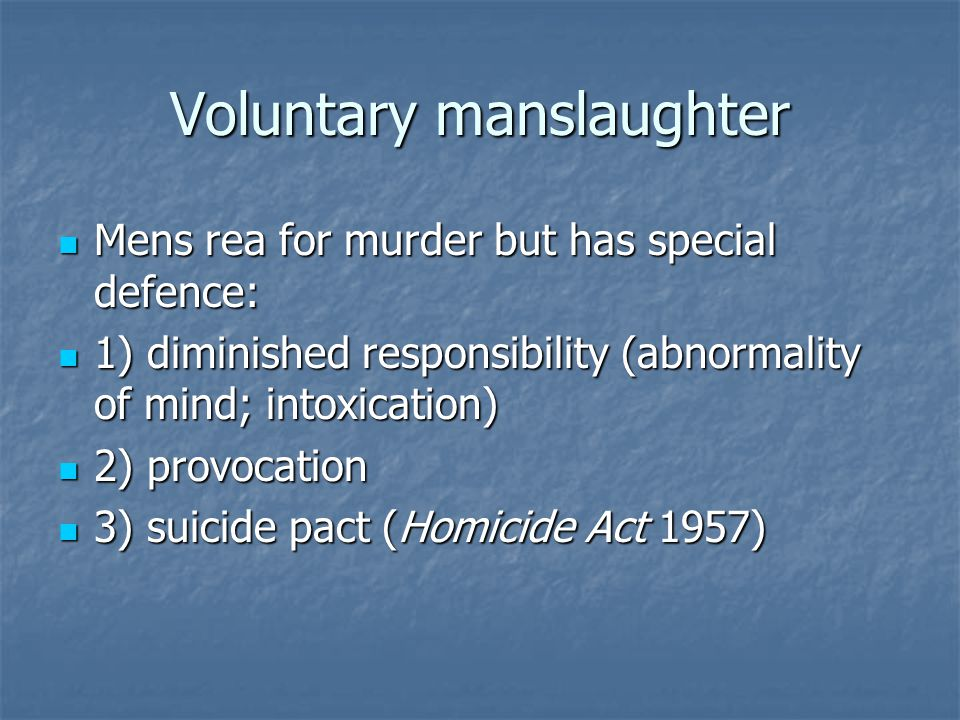 Voluntary manslaughter Mens rea for murder but has special defence: Mens rea for murder but has special defence: 1) diminished responsibility (abnormality of mind; intoxication) 1) diminished responsibility (abnormality of mind; intoxication) 2) provocation 2) provocation 3) suicide pact (Homicide Act 1957) 3) suicide pact (Homicide Act 1957)