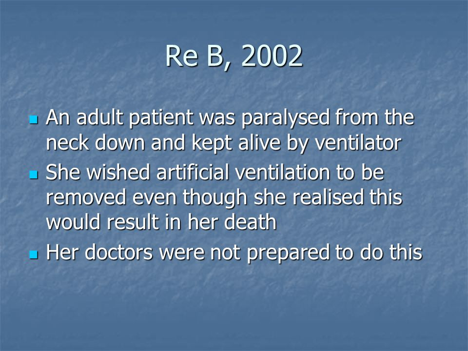 Re B, 2002 An adult patient was paralysed from the neck down and kept alive by ventilator An adult patient was paralysed from the neck down and kept alive by ventilator She wished artificial ventilation to be removed even though she realised this would result in her death She wished artificial ventilation to be removed even though she realised this would result in her death Her doctors were not prepared to do this Her doctors were not prepared to do this