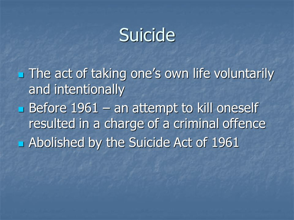 Suicide The act of taking one's own life voluntarily and intentionally The act of taking one's own life voluntarily and intentionally Before 1961 – an attempt to kill oneself resulted in a charge of a criminal offence Before 1961 – an attempt to kill oneself resulted in a charge of a criminal offence Abolished by the Suicide Act of 1961 Abolished by the Suicide Act of 1961