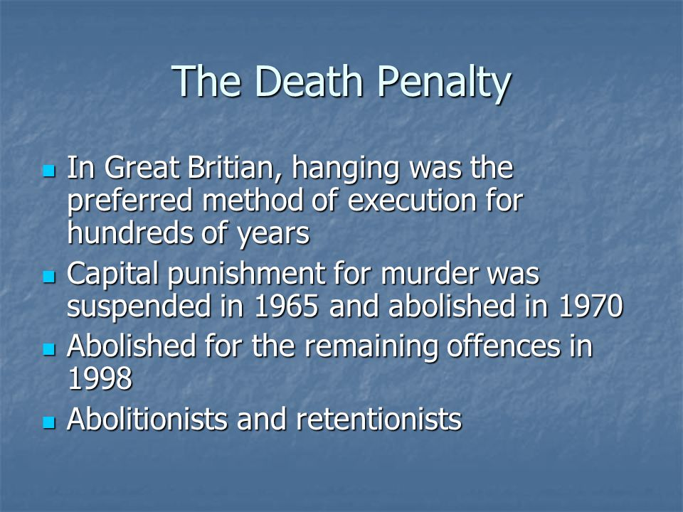 The Death Penalty In Great Britian, hanging was the preferred method of execution for hundreds of years In Great Britian, hanging was the preferred method of execution for hundreds of years Capital punishment for murder was suspended in 1965 and abolished in 1970 Capital punishment for murder was suspended in 1965 and abolished in 1970 Abolished for the remaining offences in 1998 Abolished for the remaining offences in 1998 Abolitionists and retentionists Abolitionists and retentionists