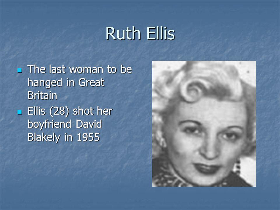 Ruth Ellis The last woman to be hanged in Great Britain The last woman to be hanged in Great Britain Ellis (28) shot her boyfriend David Blakely in 1955 Ellis (28) shot her boyfriend David Blakely in 1955
