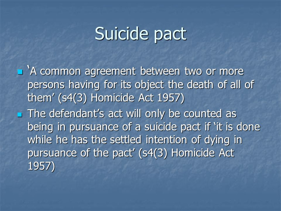 Suicide pact ' A common agreement between two or more persons having for its object the death of all of them' (s4(3) Homicide Act 1957) ' A common agreement between two or more persons having for its object the death of all of them' (s4(3) Homicide Act 1957) The defendant's act will only be counted as being in pursuance of a suicide pact if 'it is done while he has the settled intention of dying in pursuance of the pact' (s4(3) Homicide Act 1957) The defendant's act will only be counted as being in pursuance of a suicide pact if 'it is done while he has the settled intention of dying in pursuance of the pact' (s4(3) Homicide Act 1957)