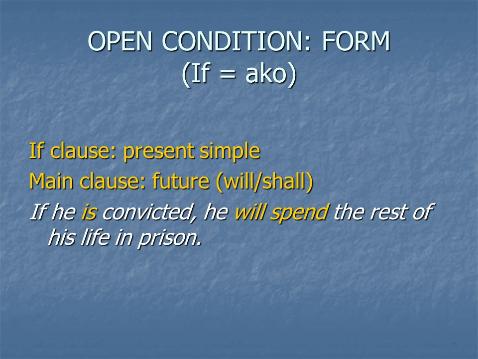 OPEN CONDITION: FORM (If = ako) If clause: present simple Main clause: future (will/shall) If he is convicted, he will spend the rest of his life in prison.