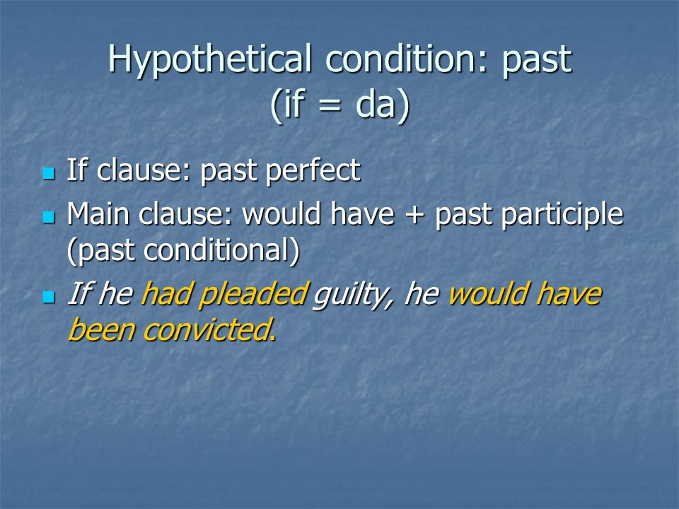 Hypothetical condition: past (if = da) If clause: past perfect If clause: past perfect Main clause: would have + past participle (past conditional) Main clause: would have + past participle (past conditional) If he had pleaded guilty, he would have been convicted.