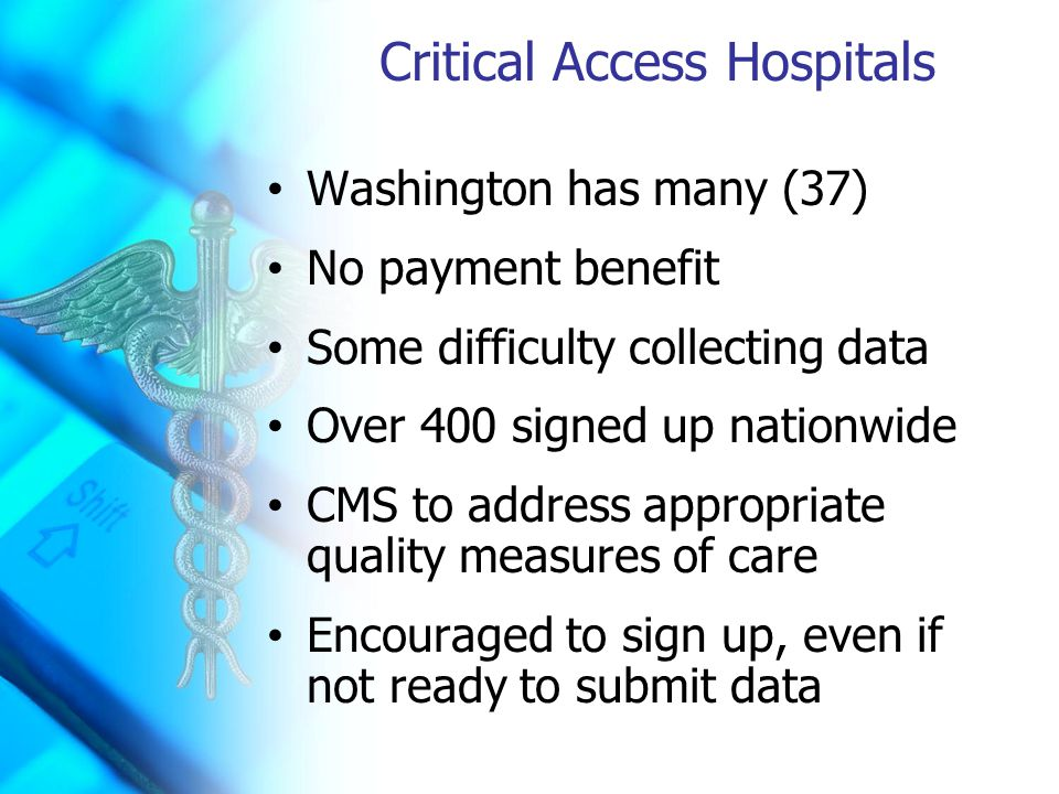 Critical Access Hospitals Washington has many (37) No payment benefit Some difficulty collecting data Over 400 signed up nationwide CMS to address appropriate quality measures of care Encouraged to sign up, even if not ready to submit data