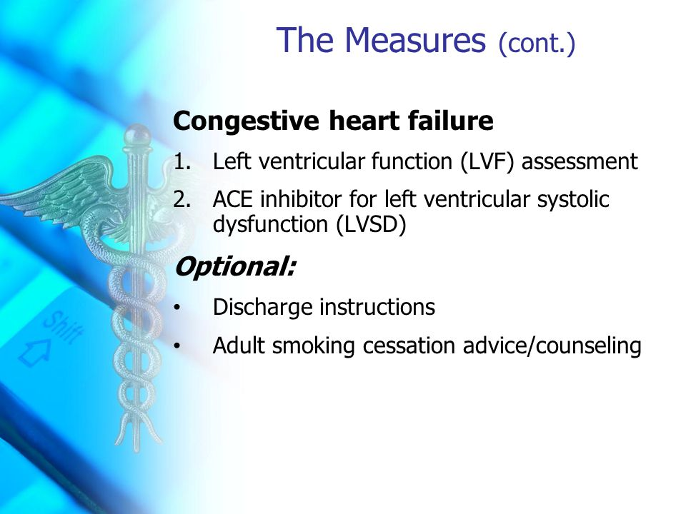 The Measures (cont.) Congestive heart failure 1.Left ventricular function (LVF) assessment 2.ACE inhibitor for left ventricular systolic dysfunction (LVSD) Optional: Discharge instructions Adult smoking cessation advice/counseling