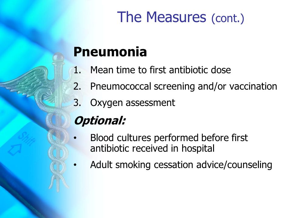 The Measures (cont.) Pneumonia 1.Mean time to first antibiotic dose 2.Pneumococcal screening and/or vaccination 3.Oxygen assessment Optional: Blood cultures performed before first antibiotic received in hospital Adult smoking cessation advice/counseling