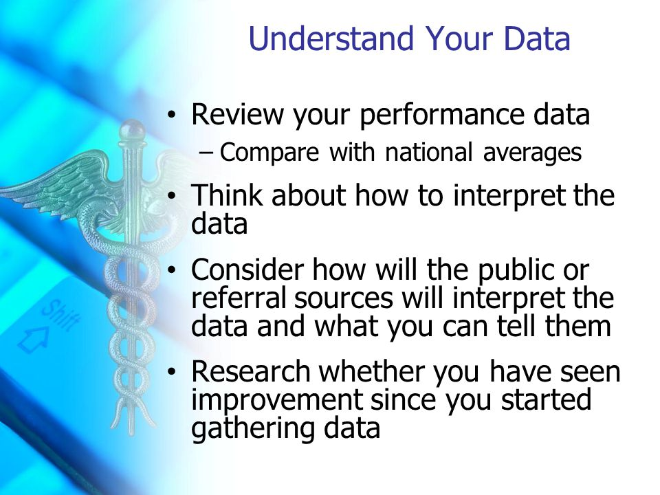 Understand Your Data Review your performance data –Compare with national averages Think about how to interpret the data Consider how will the public or referral sources will interpret the data and what you can tell them Research whether you have seen improvement since you started gathering data