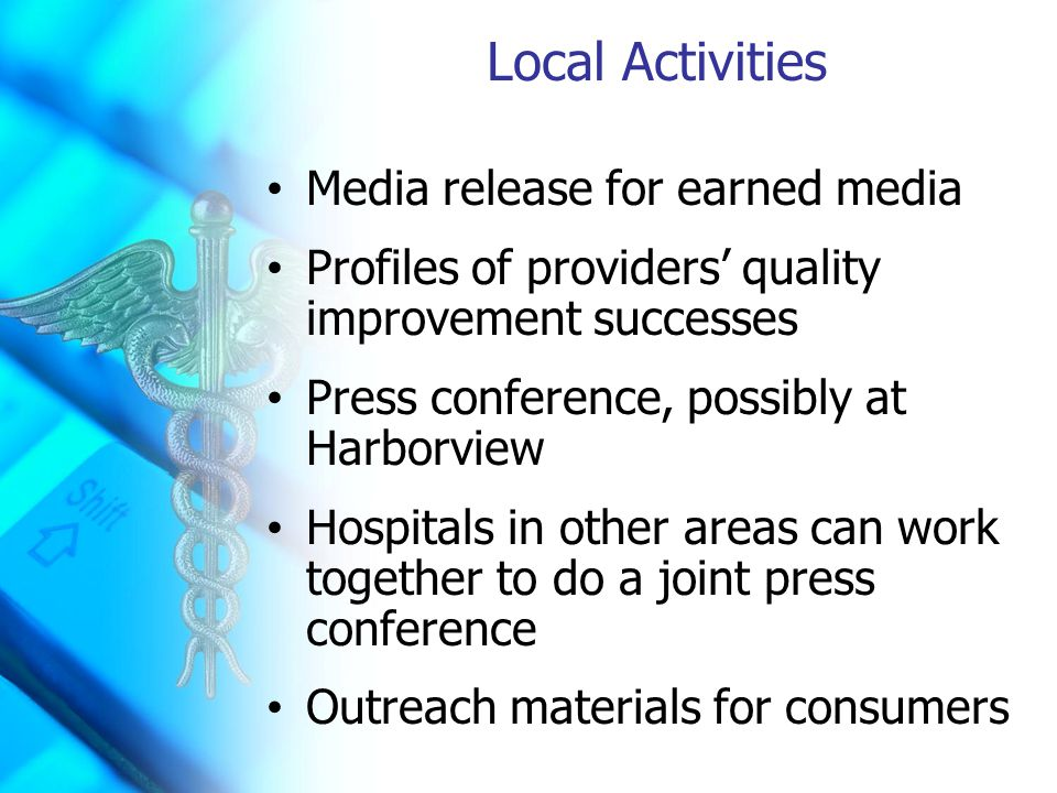 Local Activities Media release for earned media Profiles of providers' quality improvement successes Press conference, possibly at Harborview Hospitals in other areas can work together to do a joint press conference Outreach materials for consumers
