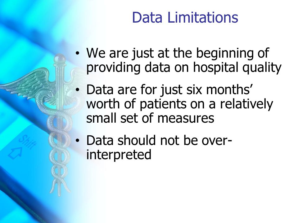Data Limitations We are just at the beginning of providing data on hospital quality Data are for just six months' worth of patients on a relatively small set of measures Data should not be over- interpreted