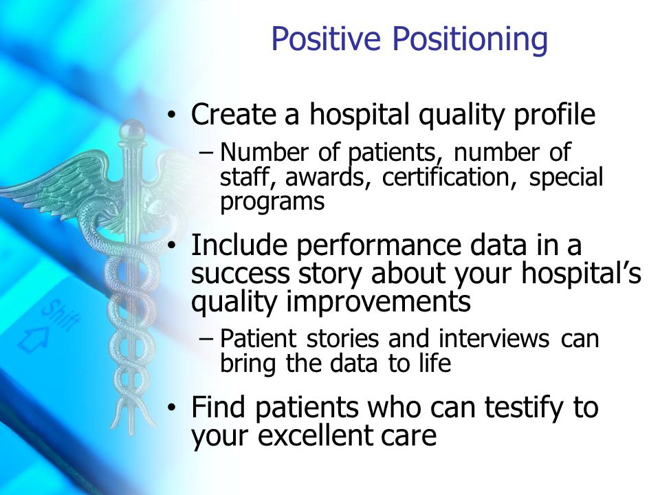 Positive Positioning Create a hospital quality profile –Number of patients, number of staff, awards, certification, special programs Include performance data in a success story about your hospital's quality improvements –Patient stories and interviews can bring the data to life Find patients who can testify to your excellent care