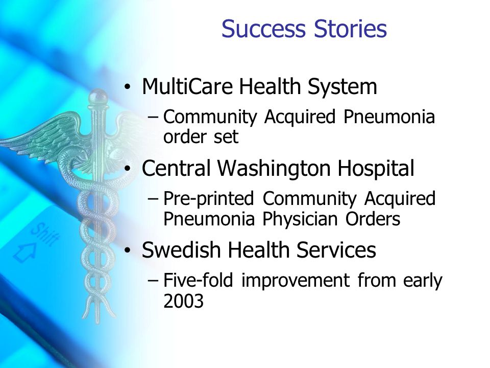 Success Stories MultiCare Health System –Community Acquired Pneumonia order set Central Washington Hospital –Pre-printed Community Acquired Pneumonia Physician Orders Swedish Health Services –Five-fold improvement from early 2003