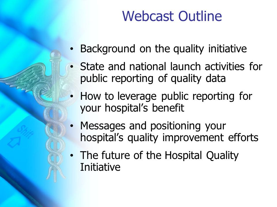 Webcast Outline Background on the quality initiative State and national launch activities for public reporting of quality data How to leverage public reporting for your hospital's benefit Messages and positioning your hospital's quality improvement efforts The future of the Hospital Quality Initiative