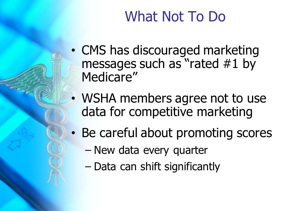 What Not To Do CMS has discouraged marketing messages such as rated #1 by Medicare WSHA members agree not to use data for competitive marketing Be careful about promoting scores –New data every quarter –Data can shift significantly