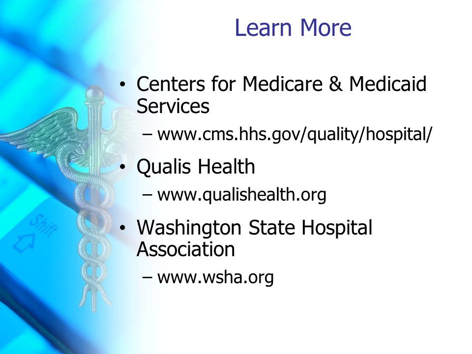 Learn More Centers for Medicare & Medicaid Services –www.cms.hhs.gov/quality/hospital/ Qualis Health –www.qualishealth.org Washington State Hospital Association –www.wsha.org