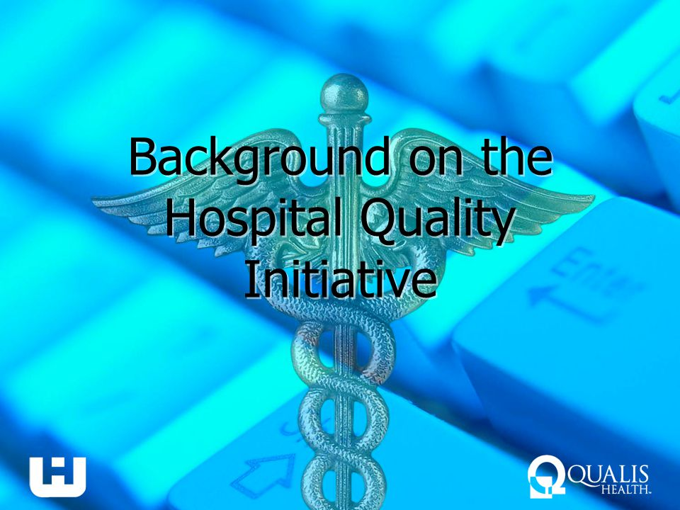Positive Positioning Develop key messages and talking points that highlight your hospital's efforts to improve quality –In what QI efforts has your hospital participated.
