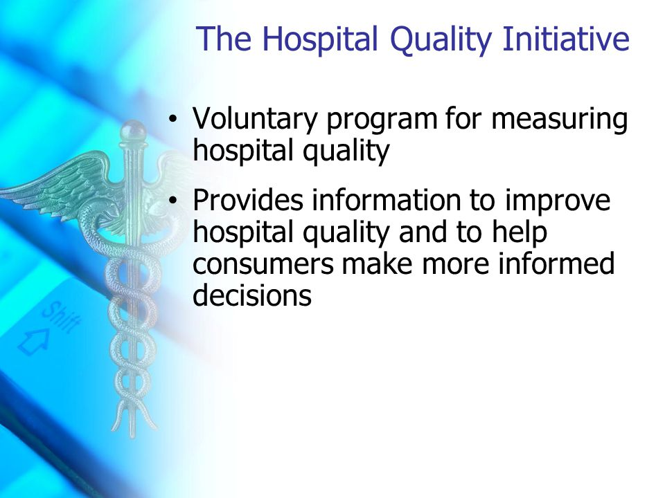 The Hospital Quality Initiative Voluntary program for measuring hospital quality Provides information to improve hospital quality and to help consumers make more informed decisions