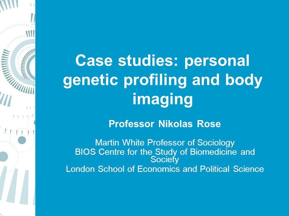 Case studies: personal genetic profiling and body imaging Professor Nikolas Rose Martin White Professor of Sociology BIOS Centre for the Study of Biomedicine and Society London School of Economics and Political Science