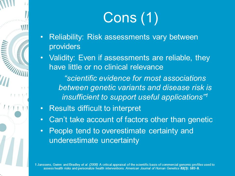 Cons (1) Reliability: Risk assessments vary between providers Validity: Even if assessments are reliable, they have little or no clinical relevance scientific evidence for most associations between genetic variants and disease risk is insufficient to support useful applications 1 Results difficult to interpret Can't take account of factors other than genetic People tend to overestimate certainty and underestimate uncertainty 1 Janssens, Gwinn and Bradley et al.