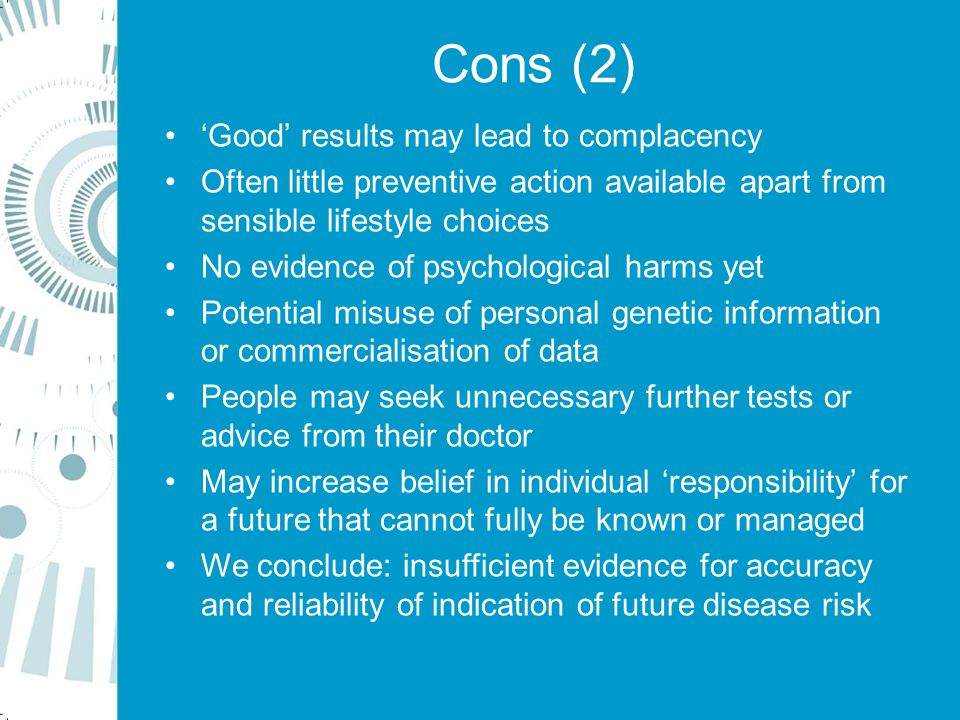 Cons (2) 'Good' results may lead to complacency Often little preventive action available apart from sensible lifestyle choices No evidence of psychological harms yet Potential misuse of personal genetic information or commercialisation of data People may seek unnecessary further tests or advice from their doctor May increase belief in individual 'responsibility' for a future that cannot fully be known or managed We conclude: insufficient evidence for accuracy and reliability of indication of future disease risk