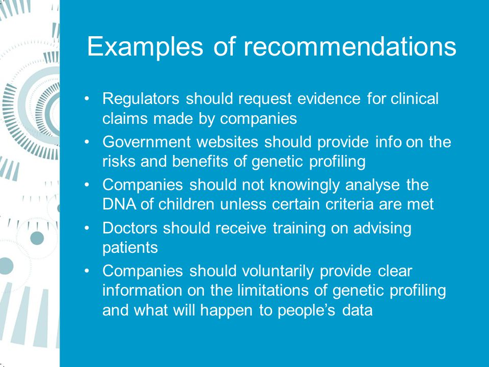 Examples of recommendations Regulators should request evidence for clinical claims made by companies Government websites should provide info on the risks and benefits of genetic profiling Companies should not knowingly analyse the DNA of children unless certain criteria are met Doctors should receive training on advising patients Companies should voluntarily provide clear information on the limitations of genetic profiling and what will happen to people's data