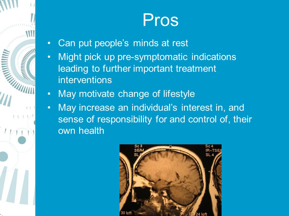 Pros Can put people's minds at rest Might pick up pre-symptomatic indications leading to further important treatment interventions May motivate change of lifestyle May increase an individual's interest in, and sense of responsibility for and control of, their own health