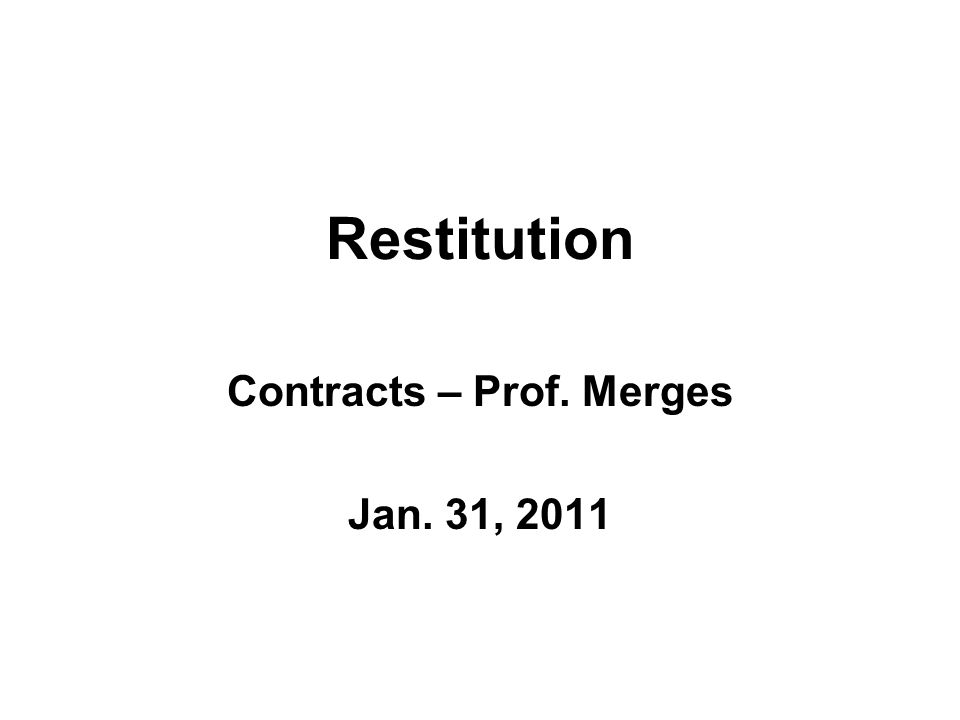 Restitution Contracts – Prof. Merges Jan. 31, 2011