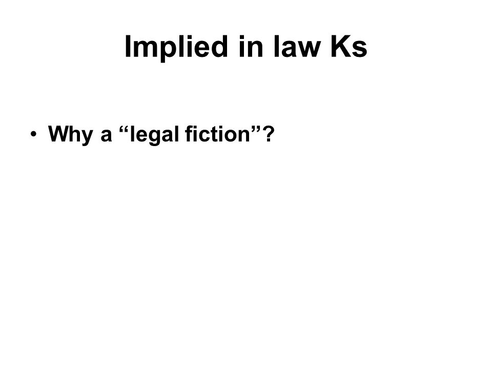 Implied in law Ks Why a legal fiction