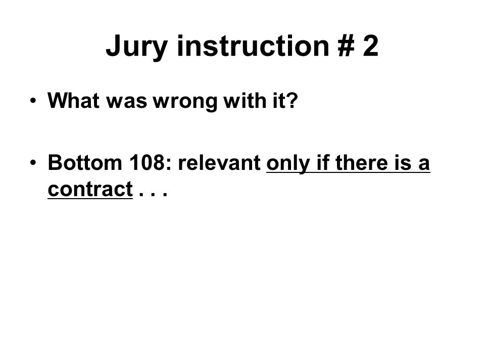 Jury instruction # 2 What was wrong with it Bottom 108: relevant only if there is a contract...