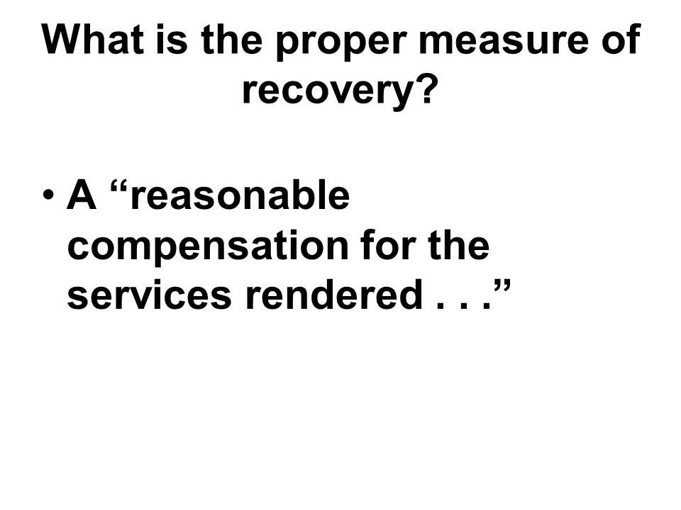 What is the proper measure of recovery A reasonable compensation for the services rendered...