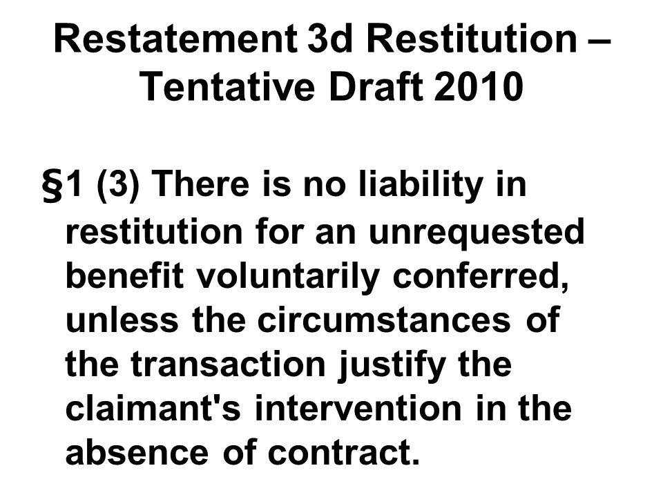 Restatement 3d Restitution – Tentative Draft 2010 §1 (3) There is no liability in restitution for an unrequested benefit voluntarily conferred, unless the circumstances of the transaction justify the claimant s intervention in the absence of contract.