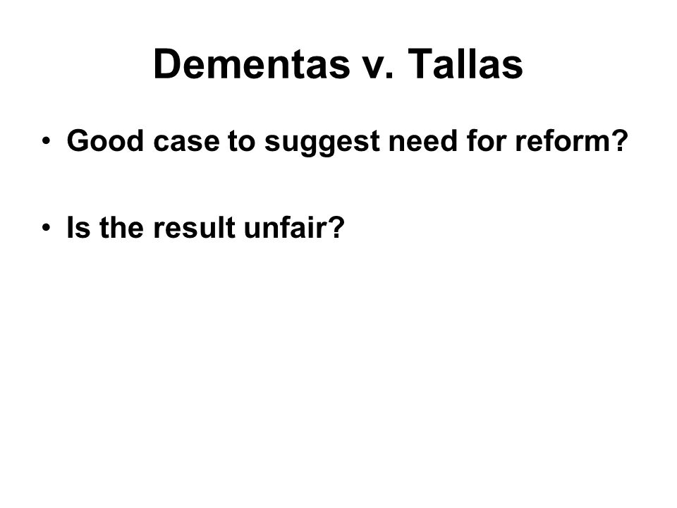 Dementas v. Tallas Good case to suggest need for reform Is the result unfair