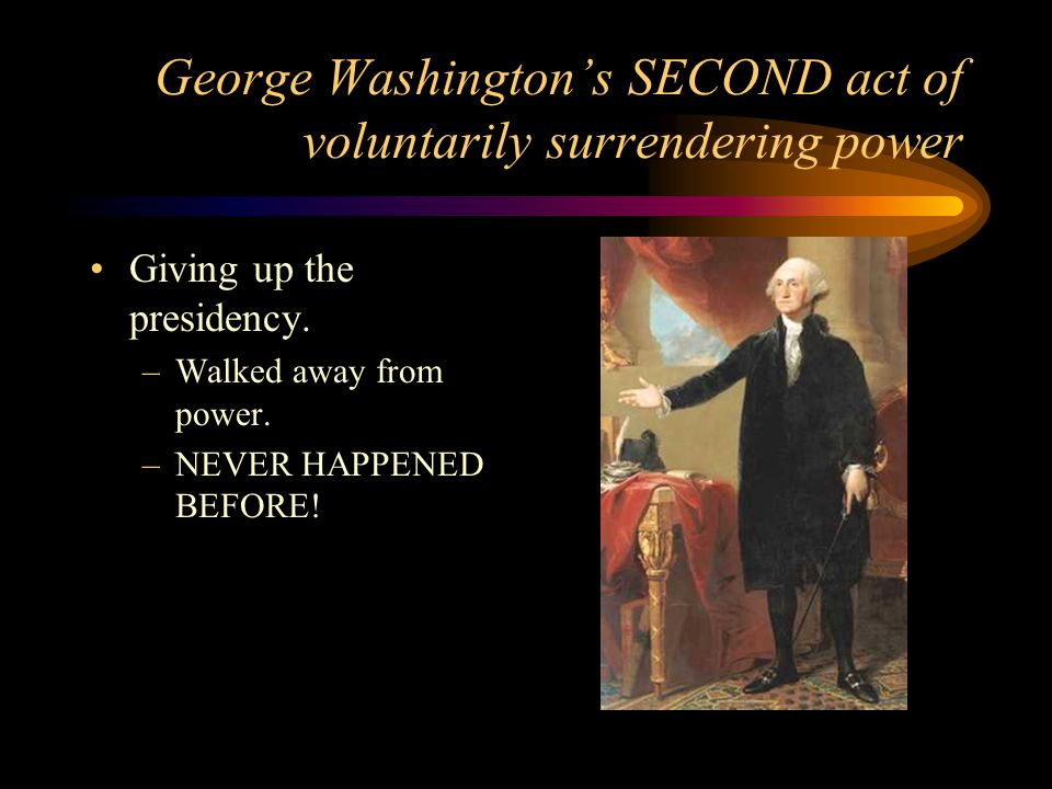 George Washington's SECOND act of voluntarily surrendering power Giving up the presidency. –Walked away from power. –NEVER HAPPENED BEFORE!
