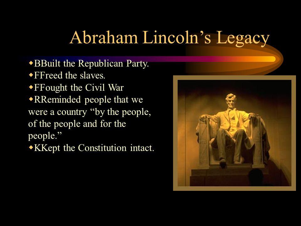 Abraham Lincoln's Legacy  BBuilt the Republican Party.