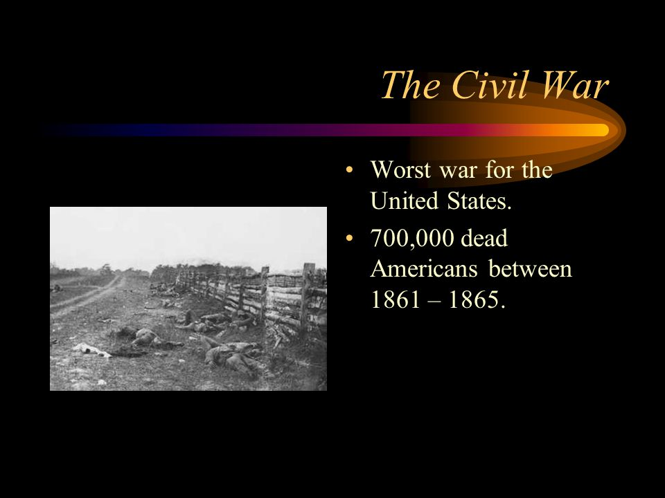 The Civil War Worst war for the United States. 700,000 dead Americans between 1861 – 1865.